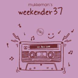 mukkeman's weekender 37 // 20.4.2018